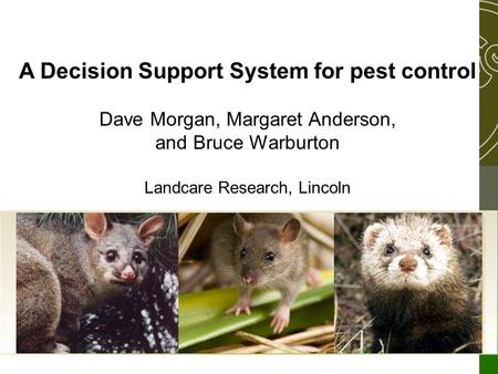 A Decision Support System for pest control Dave Morgan, Margaret Anderson, and Bruce Warburton Landcare Research, Lincoln.