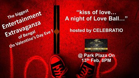 """kiss of love… A night of Love Ball…"" hosted by Park Plaza On 13 th Feb, 8PM The biggest The biggestEntertainmentExtravaganza of Bengal of."