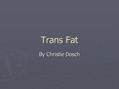 Trans Fat By Christie Dosch. Table of Contents ► Fat 101 ► Industry ► Health ► Government ► Alternatives.