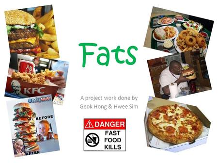 Fats A project work done by Geok Hong & Hwee Sim.