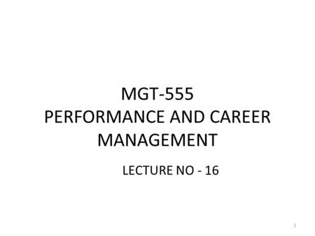 MGT-555 PERFORMANCE AND CAREER MANAGEMENT LECTURE NO - 16 1.