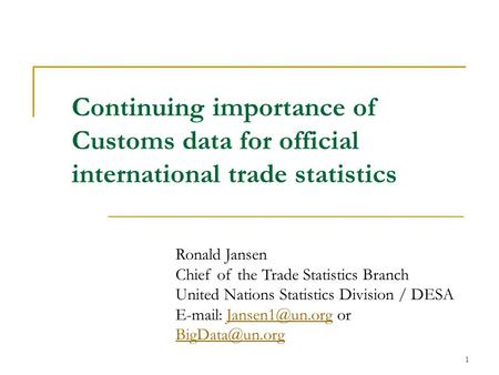 1 Continuing importance of Customs data for official international trade statistics Ronald Jansen Chief of the Trade Statistics Branch United Nations Statistics.