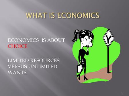 WHAT IS ECONOMICS WHAT IS ECONOMICS ECONOMICS IS ABOUT CHOICE LIMITED RESOURCES VERSUS UNLIMITED WANTS 1.