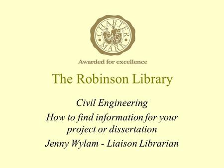 The Robinson Library Civil Engineering How to find information for your project or dissertation Jenny Wylam - Liaison Librarian.