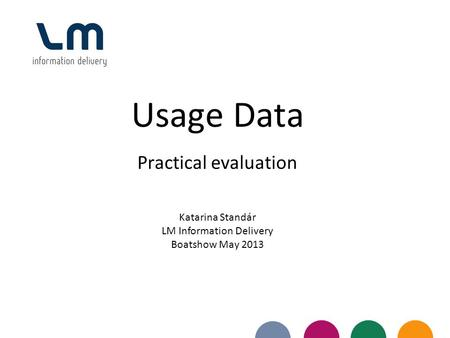Usage Data Practical evaluation Katarina Standár LM Information Delivery Boatshow May 2013.