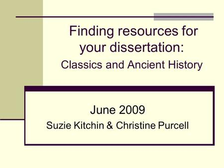 Finding resources for your dissertation: Classics and Ancient History June 2009 Suzie Kitchin & Christine Purcell.