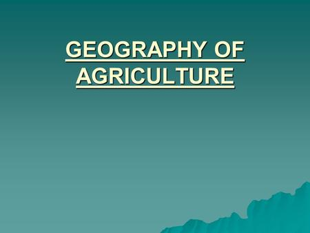GEOGRAPHY OF AGRICULTURE. INTRODUCTION  DEFINITION  RECENT TRENDS  TYPES OF AGRICULTURE.