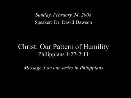 Christ: Our Pattern of Humility Philippians 1:27-2:11 Message 3 on our series in Philippians Sunday, February 24, 2008 Speaker: Dr. David Dawson.