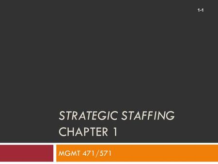 STRATEGIC STAFFING CHAPTER 1 1-1 MGMT 471/571. Learning Objectives 1-2  After studying this chapter, you should be able to:  Understand why staffing.