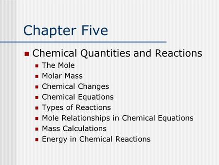 Chapter Five Chemical Quantities and Reactions The Mole Molar Mass Chemical Changes Chemical Equations Types of Reactions Mole Relationships in Chemical.