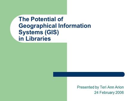 The Potential of Geographical Information Systems (GIS) in Libraries Presented by Teri Ann Arion 24 February 2006.
