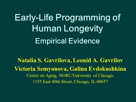 Early-Life Programming of Human Longevity Empirical Evidence Natalia S. Gavrilova, Leonid A. Gavrilov Victoria Semyonova, Galina Evdokushkina Center on.