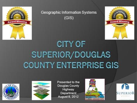 Geographic Information Systems (GIS) Presented to the Douglas County Highway Department August 8, 2012.