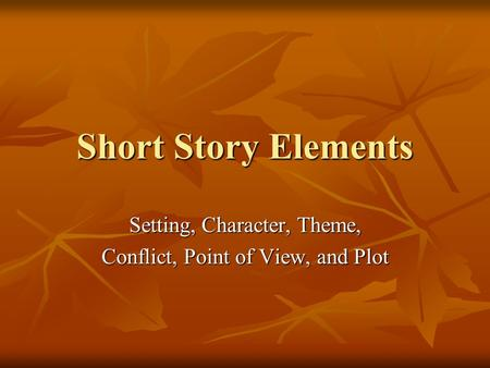 Short Story Elements Setting, Character, Theme, Conflict, Point of View, and Plot.