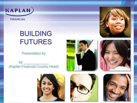 BUILDING FUTURES Presentation by Mr _____________ (Kaplan Financial Country Head)