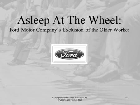 Copyright ©2009 Pearson Education, Inc. Publishing as Prentice Hall 6-1 Asleep At The Wheel: Ford Motor Company's Exclusion of the Older Worker.