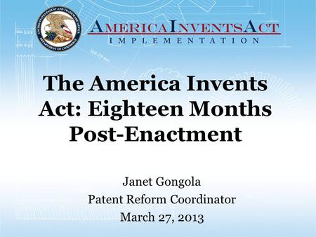 The America Invents Act: Eighteen Months Post-Enactment Janet Gongola Patent Reform Coordinator March 27, 2013.