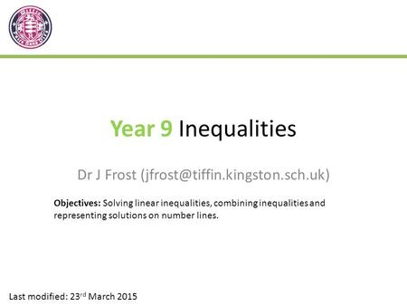 Year 9 Inequalities Dr J Frost Last modified: 23 rd March 2015 Objectives: Solving linear inequalities, combining inequalities.