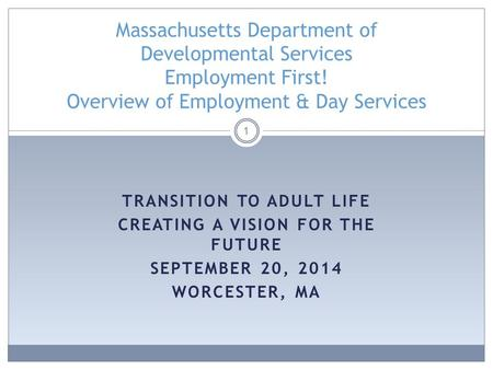 TRANSITION TO ADULT LIFE CREATING A VISION FOR THE FUTURE SEPTEMBER 20, 2014 WORCESTER, MA 1 Massachusetts Department of Developmental Services Employment.