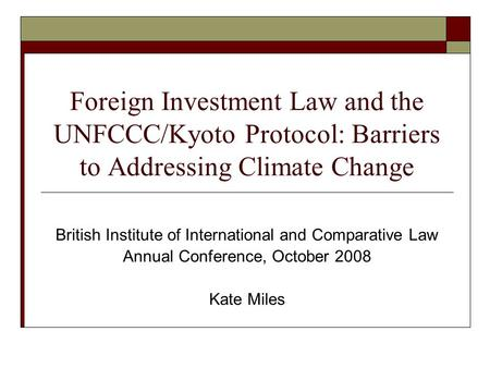 Foreign Investment Law and the UNFCCC/Kyoto Protocol: Barriers to Addressing Climate Change British Institute of International and Comparative Law Annual.