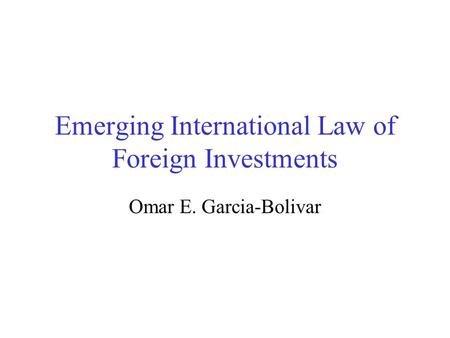 Emerging International Law of Foreign Investments Omar E. Garcia-Bolivar.