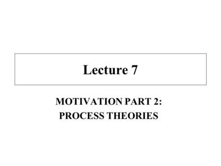 Lecture 7 MOTIVATION PART 2: PROCESS THEORIES. Class Overview Lecture - process theories of motivation –expectancy theory –equity theory –Porter-Lawler.