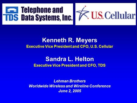 Kenneth R. Meyers Executive Vice President and CFO, U.S. Cellular Sandra L. Helton Executive Vice President and CFO, TDS Lehman Brothers Worldwide Wireless.