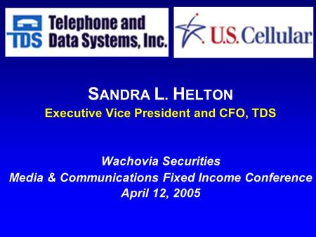 S ANDRA L. H ELTON Executive Vice President and CFO, TDS Wachovia Securities Media & Communications Fixed Income Conference April 12, 2005.