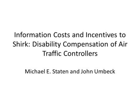 Information Costs and Incentives to Shirk: Disability Compensation of Air Traffic Controllers Michael E. Staten and John Umbeck.