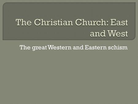 The great Western and Eastern schism.  A schism is a breaking of a relationship between two groups who still hold essential beliefs in common.