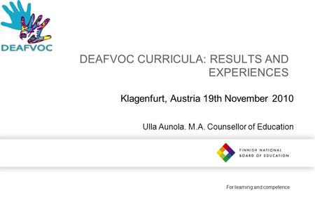 For learning and competence DEAFVOC CURRICULA: RESULTS AND EXPERIENCES Klagenfurt, Austria 19th November 2010 Ulla Aunola. M.A. Counsellor of Education.