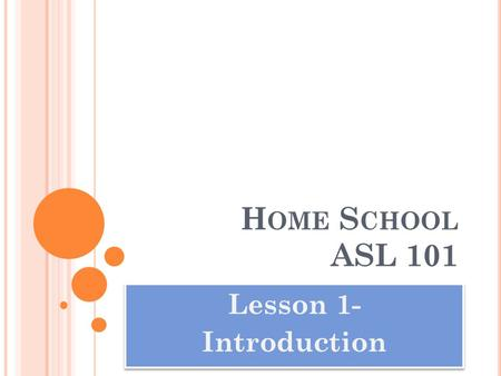 H OME S CHOOL ASL 101 Lesson 1- Introduction Lesson 1- Introduction.