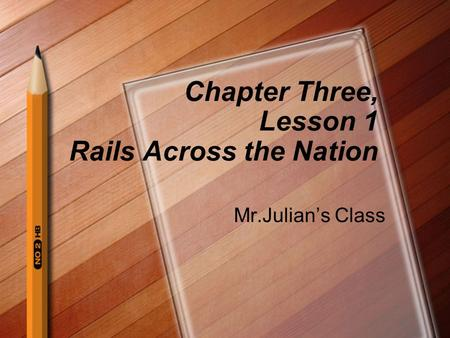 Chapter Three, Lesson 1 Rails Across the Nation Mr.Julian's Class.