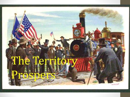 The Territory Prospers. The Railroad Revolutionizes Transportation After the Civil War the U.S. decide to build a transcontinental railroad as a way to.
