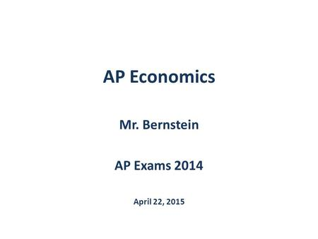 AP Economics Mr. Bernstein AP Exams 2014 April 22, 2015.