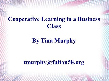 Cooperative Learning in a Business Class By Tina Murphy