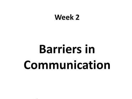 Week 2 Barriers in Communication. Components of Communication Verbal Messages the words we choose Paraverbal Messages Nonverbal Messages how we say the.