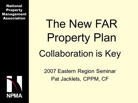 The New FAR Property Plan Collaboration is Key 2007 Eastern Region Seminar Pat Jacklets, CPPM, CF.