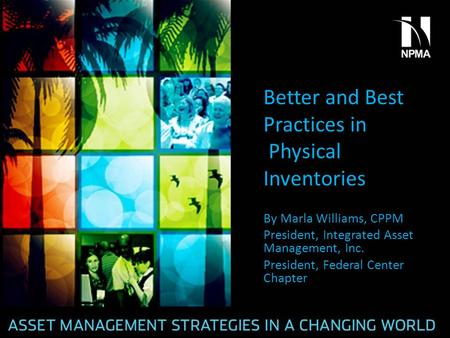 Better and Best Practices in Physical Inventories By Marla Williams, CPPM President, Integrated Asset Management, Inc. President, Federal Center Chapter.