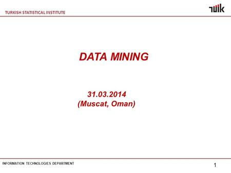 TURKISH STATISTICAL INSTITUTE INFORMATION TECHNOLOGIES DEPARTMENT 1 31.03.2014 (Muscat, Oman) DATA MINING.