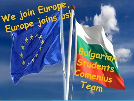 We join Europe, Europe joins us! Bulgarian Students Comenius Team.
