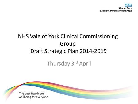 NHS Vale of York Clinical Commissioning Group Draft Strategic Plan 2014-2019 Thursday 3 rd April.