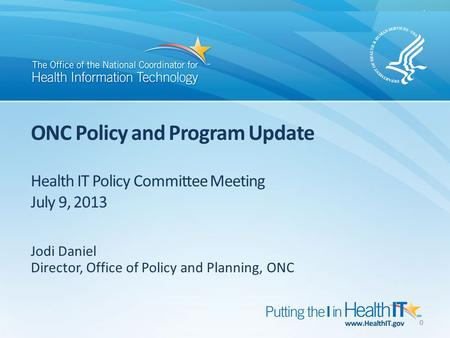 ONC Policy and Program Update Health IT Policy Committee Meeting July 9, 2013 Jodi Daniel Director, Office of Policy and Planning, ONC 0.