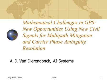 August 16, 2000IMA1 Mathematical Challenges in GPS: New Opportunities Using New Civil Signals for Multipath Mitigation and Carrier Phase Ambiguity Resolution.