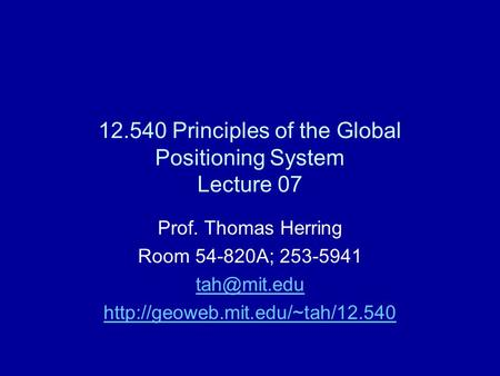 12.540 Principles of the Global Positioning System Lecture 07 Prof. Thomas Herring Room 54-820A; 253-5941