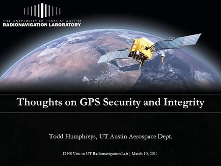 Thoughts on GPS Security and Integrity Todd Humphreys, UT Austin Aerospace Dept. DHS Visit to UT Radionavigation Lab | March 10, 2011.