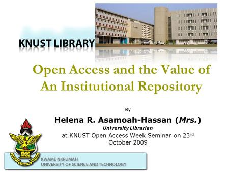 Open Access and the Value of An Institutional Repository By Helena R. Asamoah-Hassan (Mrs.) University Librarian at KNUST Open Access Week Seminar on 23.