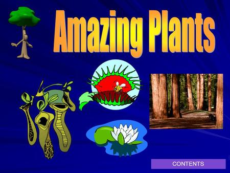 CONTENTS. Contents Venus fly trap Pitcher Plant Giant Redwood Amazonian Water Lily Amazing facts about plants!