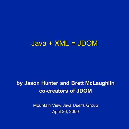 Java + XML = JDOM by Jason Hunter and Brett McLaughlin co-creators of JDOM Mountain View Java User's Group April 26, 2000.
