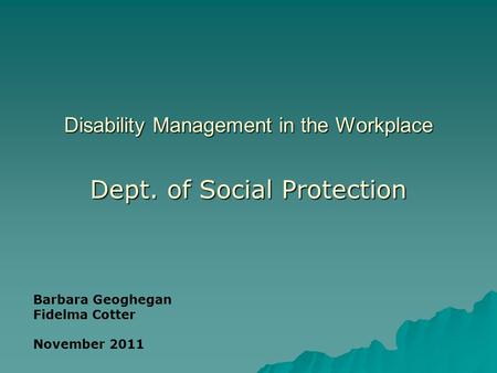 Disability Management in the Workplace Dept. of Social Protection Barbara Geoghegan Fidelma Cotter November 2011.